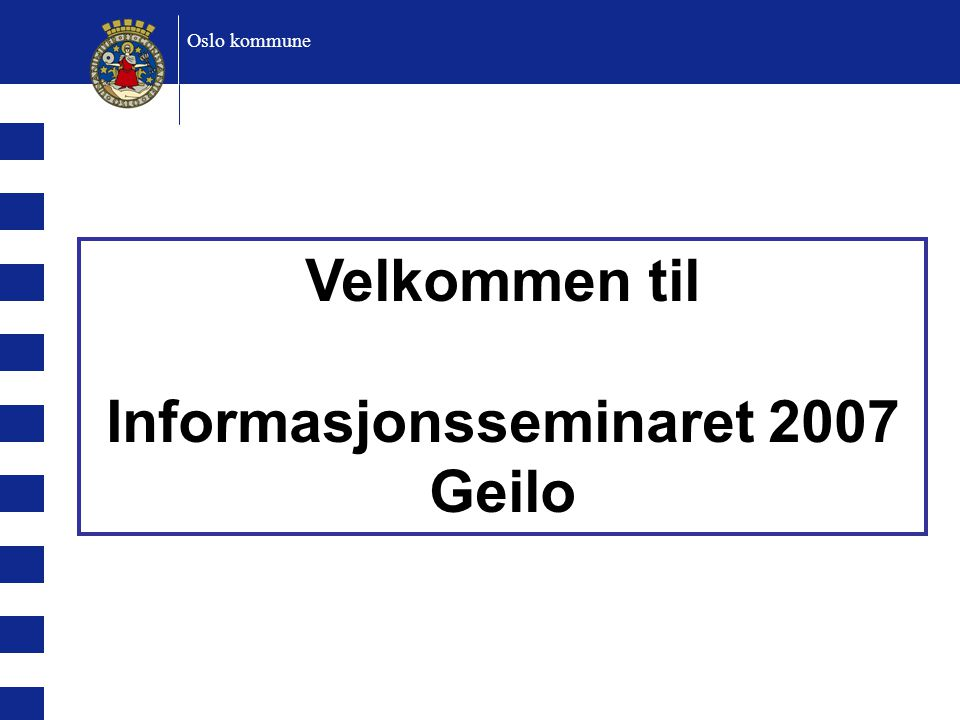 Velkommen til Informasjonsseminaret 2007 Geilo Oslo kommune