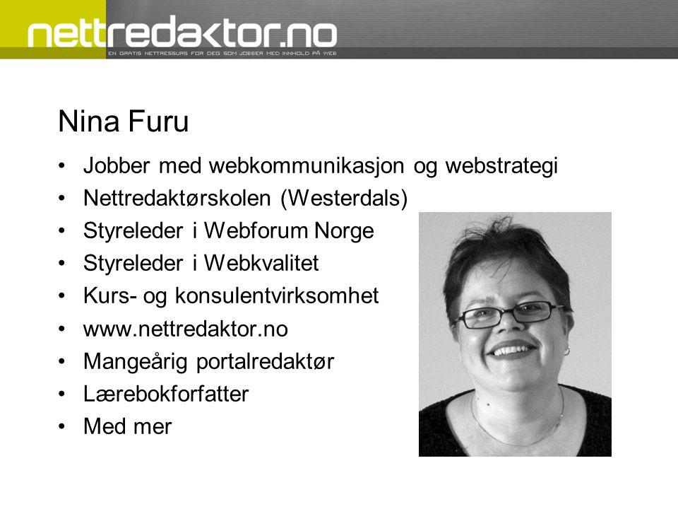Nina Furu •Jobber med webkommunikasjon og webstrategi •Nettredaktørskolen (Westerdals) •Styreleder i Webforum Norge •Styreleder i Webkvalitet •Kurs- og konsulentvirksomhet •www.nettredaktor.no •Mangeårig portalredaktør •Lærebokforfatter •Med mer