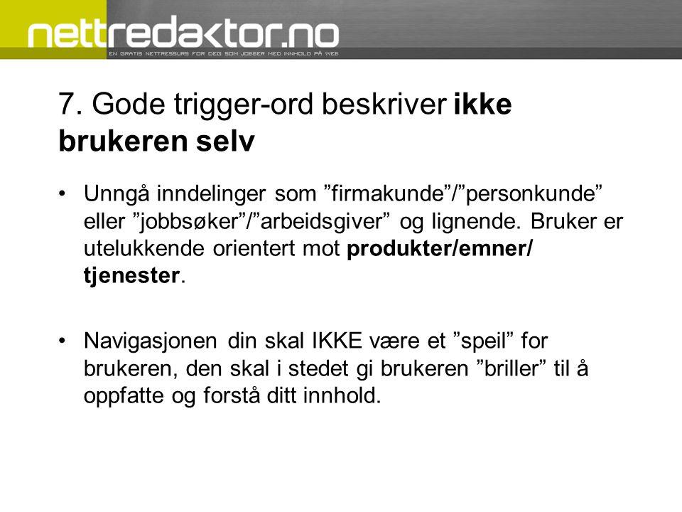"""7. Gode trigger-ord beskriver ikke brukeren selv •Unngå inndelinger som """"firmakunde""""/""""personkunde"""" eller """"jobbsøker""""/""""arbeidsgiver"""" og lignende. Bruke"""