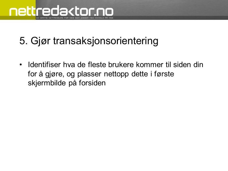 5. Gjør transaksjonsorientering •Identifiser hva de fleste brukere kommer til siden din for å gjøre, og plasser nettopp dette i første skjermbilde på