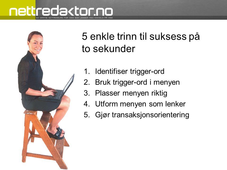 5 enkle trinn til suksess på to sekunder 1.Identifiser trigger-ord 2.Bruk trigger-ord i menyen 3.Plasser menyen riktig 4.Utform menyen som lenker 5.Gjør transaksjonsorientering