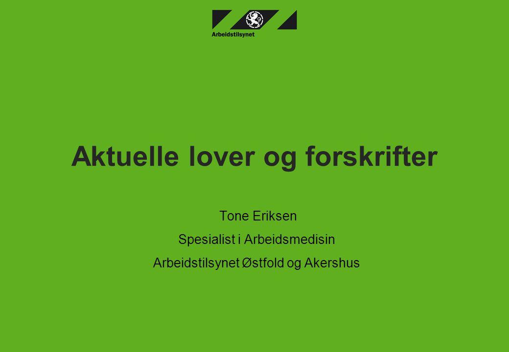 Aktuelle lover og forskrifter Tone Eriksen Spesialist i Arbeidsmedisin Arbeidstilsynet Østfold og Akershus