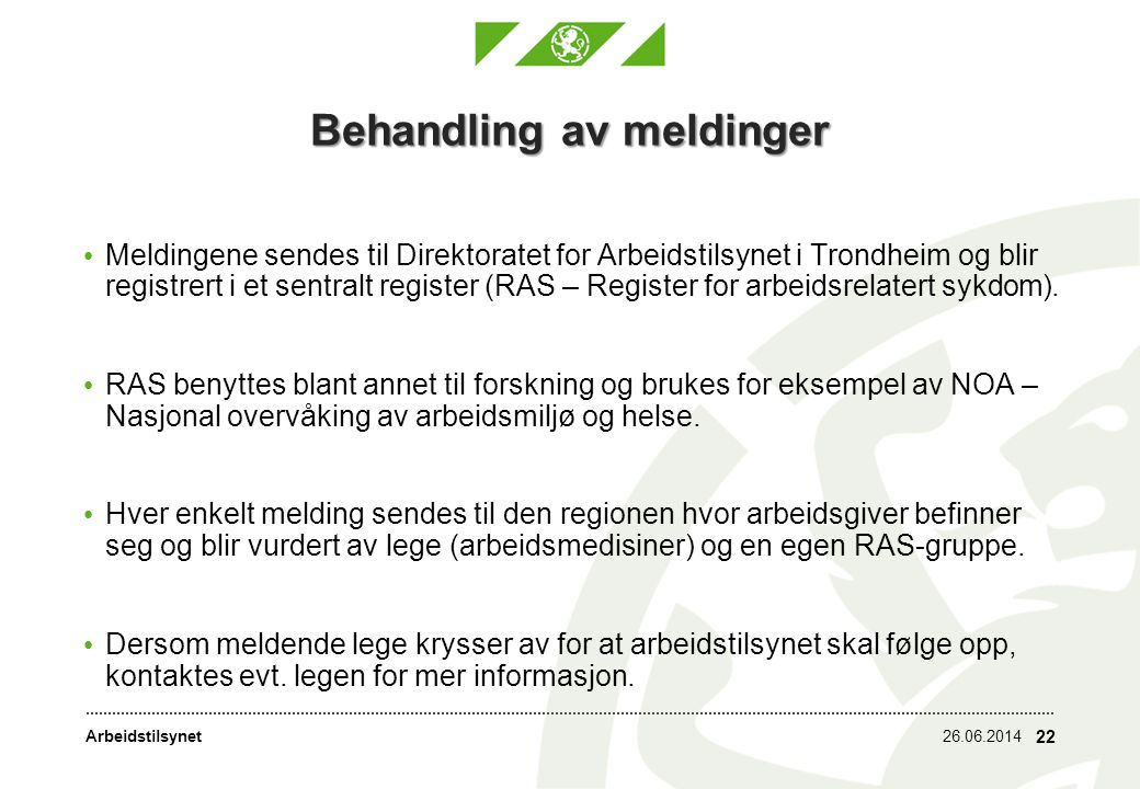 Arbeidstilsynet26.06.2014 22 Behandling av meldinger • Meldingene sendes til Direktoratet for Arbeidstilsynet i Trondheim og blir registrert i et sentralt register (RAS – Register for arbeidsrelatert sykdom).