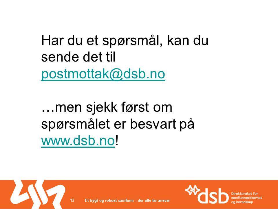 Et trygt og robust samfunn - der alle tar ansvar13 Har du et spørsmål, kan du sende det til postmottak@dsb.no postmottak@dsb.no …men sjekk først om spørsmålet er besvart på www.dsb.no.