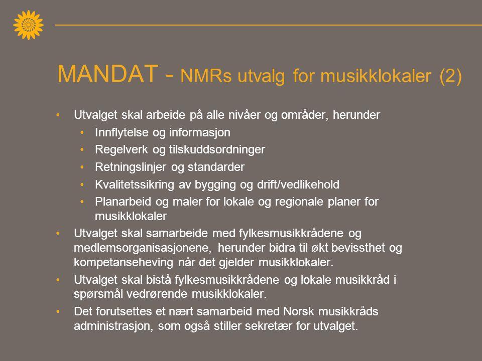 MANDAT - NMRs utvalg for musikklokaler (2) •Utvalget skal arbeide på alle nivåer og områder, herunder •Innflytelse og informasjon •Regelverk og tilskuddsordninger •Retningslinjer og standarder •Kvalitetssikring av bygging og drift/vedlikehold •Planarbeid og maler for lokale og regionale planer for musikklokaler •Utvalget skal samarbeide med fylkesmusikkrådene og medlemsorganisasjonene, herunder bidra til økt bevissthet og kompetanseheving når det gjelder musikklokaler.