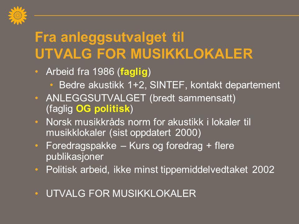 Fra anleggsutvalget til UTVALG FOR MUSIKKLOKALER •Arbeid fra 1986 (faglig) •Bedre akustikk 1+2, SINTEF, kontakt departement •ANLEGGSUTVALGET (bredt sammensatt) (faglig OG politisk) •Norsk musikkråds norm for akustikk i lokaler til musikklokaler (sist oppdatert 2000) •Foredragspakke – Kurs og foredrag + flere publikasjoner •Politisk arbeid, ikke minst tippemiddelvedtaket 2002 •UTVALG FOR MUSIKKLOKALER