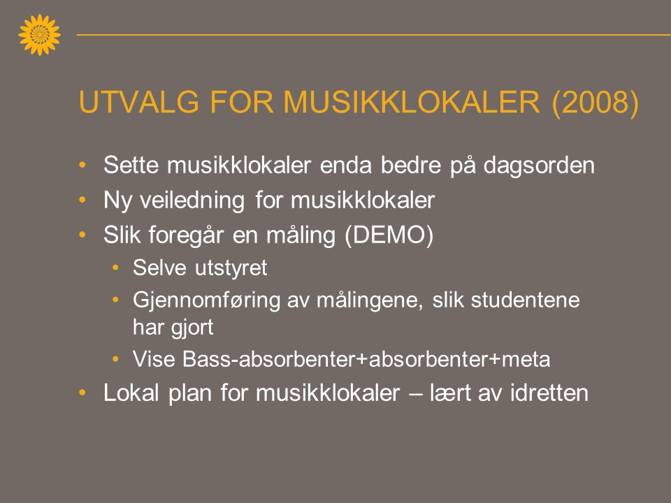 UTVALG FOR MUSIKKLOKALER (2008) •Sette musikklokaler enda bedre på dagsorden •Ny veiledning for musikklokaler •Slik foregår en måling (DEMO) •Selve utstyret •Gjennomføring av målingene, slik studentene har gjort •Vise Bass-absorbenter+absorbenter+meta •Lokal plan for musikklokaler – lært av idretten