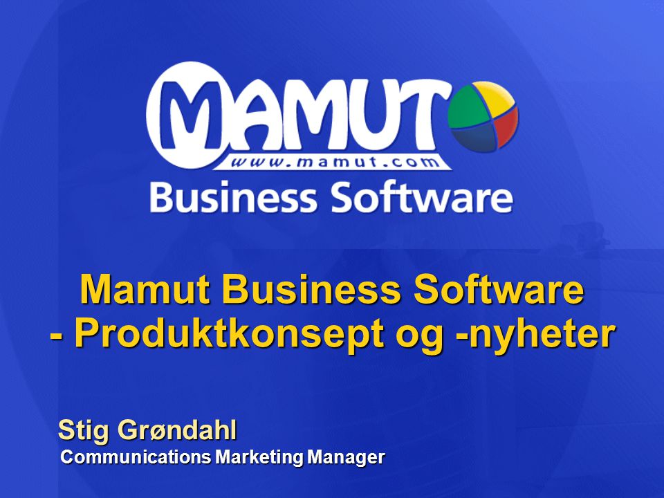 Mamut Business Software - Produktkonsept og -nyheter Stig Grøndahl Communications Marketing Manager Stig Grøndahl Communications Marketing Manager