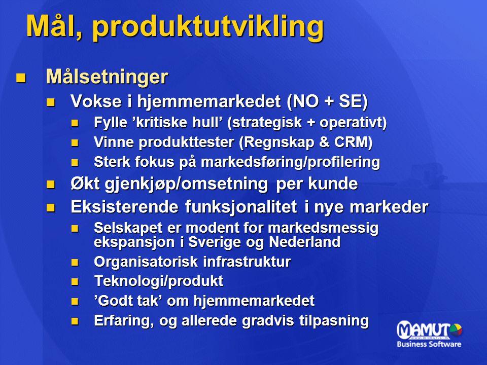 Mål, produktutvikling  Målsetninger  Vokse i hjemmemarkedet (NO + SE)  Fylle 'kritiske hull' (strategisk + operativt)  Vinne produkttester (Regnskap & CRM)  Sterk fokus på markedsføring/profilering  Økt gjenkjøp/omsetning per kunde  Eksisterende funksjonalitet i nye markeder  Selskapet er modent for markedsmessig ekspansjon i Sverige og Nederland  Organisatorisk infrastruktur  Teknologi/produkt  'Godt tak' om hjemmemarkedet  Erfaring, og allerede gradvis tilpasning