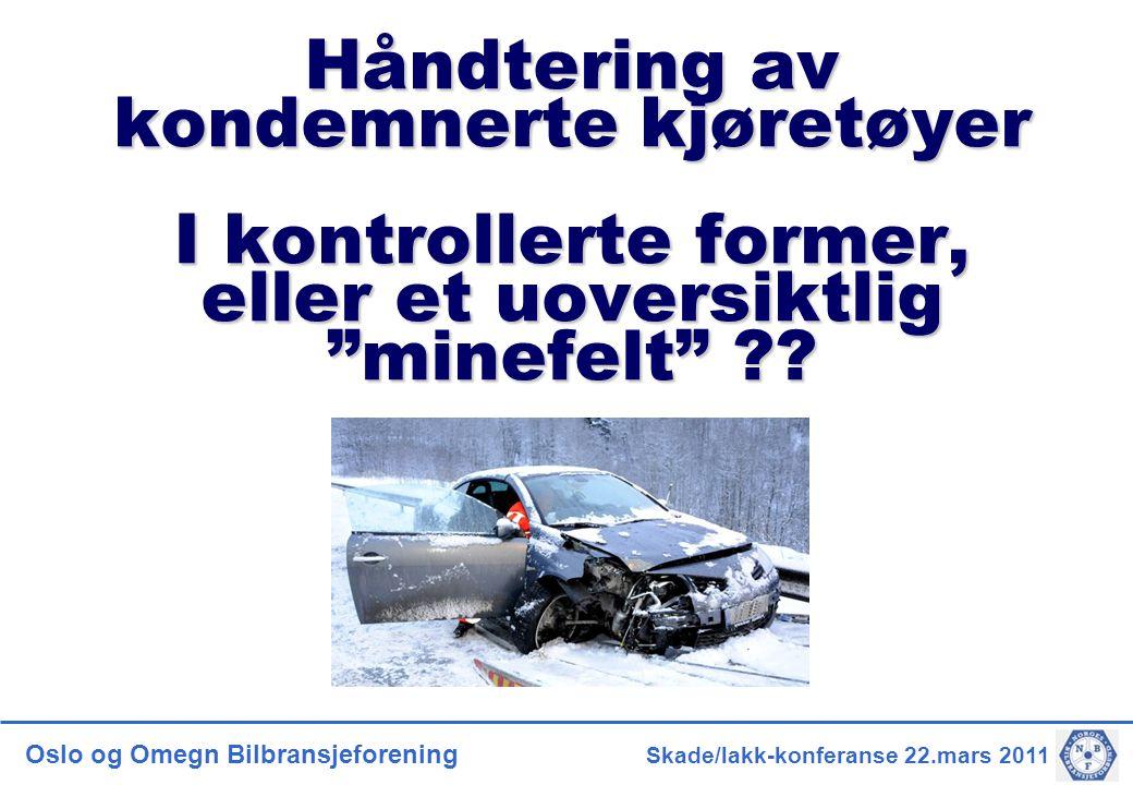 Oslo og Omegn Bilbransjeforening Skade/lakk-konferanse 22.mars 2011 Håndtering av kondemnerte kjøretøyer I kontrollerte former, eller et uoversiktlig