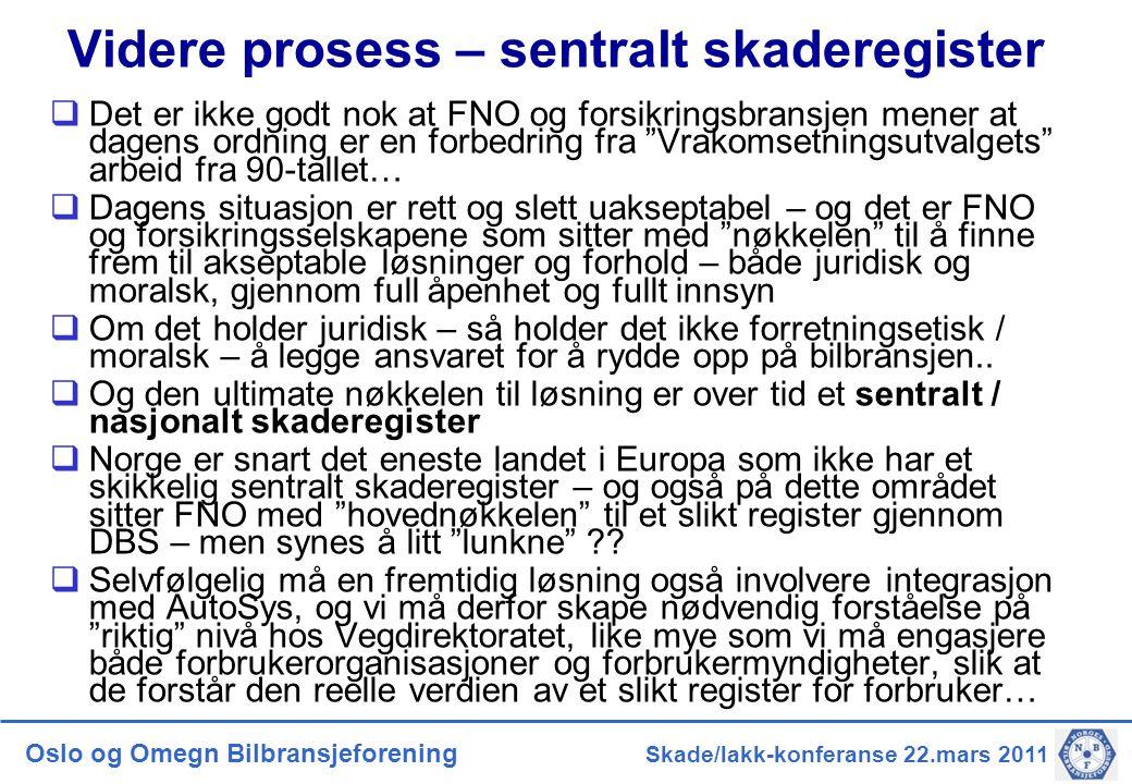 Oslo og Omegn Bilbransjeforening Skade/lakk-konferanse 22.mars 2011 Videre prosess – sentralt skaderegister  Det er ikke godt nok at FNO og forsikrin