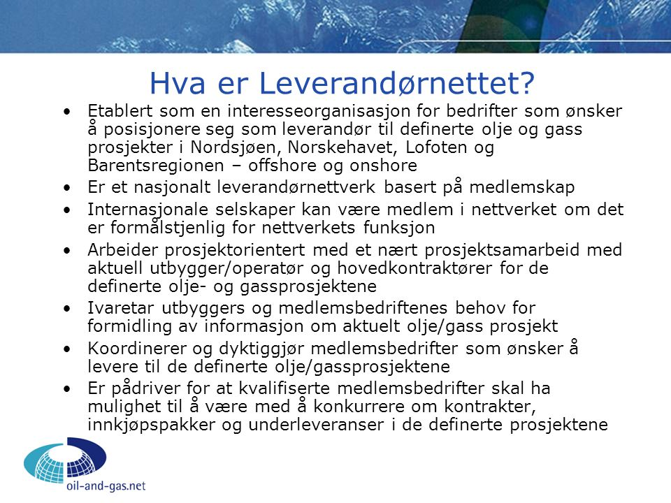 Leverandørnettets visjon Leverandørnett Olje og Gass skal være det ledende bransjeovergripende leverandørnettverket i Norge, rettet mot så vel land- som offshorebaserte olje- og gassprosjekter.