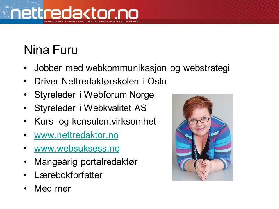 Nina Furu •Jobber med webkommunikasjon og webstrategi •Driver Nettredaktørskolen i Oslo •Styreleder i Webforum Norge •Styreleder i Webkvalitet AS •Kurs- og konsulentvirksomhet •www.nettredaktor.nowww.nettredaktor.no •www.websuksess.nowww.websuksess.no •Mangeårig portalredaktør •Lærebokforfatter •Med mer