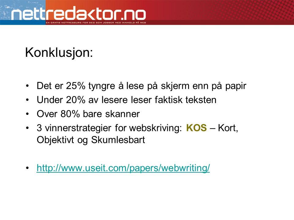 Konklusjon: •Det er 25% tyngre å lese på skjerm enn på papir •Under 20% av lesere leser faktisk teksten •Over 80% bare skanner •3 vinnerstrategier for webskriving: KOS – Kort, Objektivt og Skumlesbart •http://www.useit.com/papers/webwriting/http://www.useit.com/papers/webwriting/
