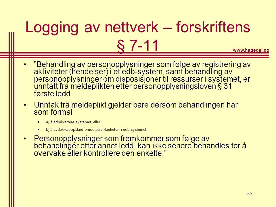 """www.hagedal.no 25 Logging av nettverk – forskriftens § 7-11 •""""Behandling av personopplysninger som følge av registrering av aktiviteter (hendelser) i"""