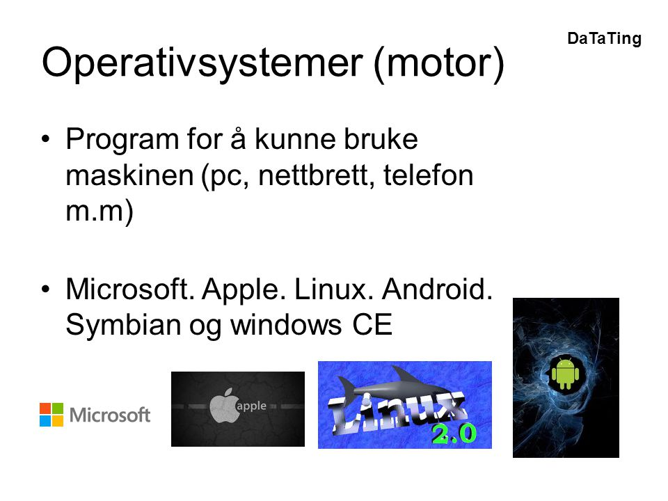 DaTaTing Operativsystemer (motor) •Program for å kunne bruke maskinen (pc, nettbrett, telefon m.m) •Microsoft. Apple. Linux. Android. Symbian og windo