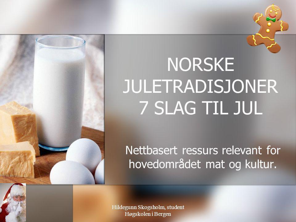 Hildegunn Skogsholm, student Høgskolen i Bergen NORSKE JULETRADISJONER 7 SLAG TIL JUL Nettbasert ressurs relevant for hovedområdet mat og kultur.