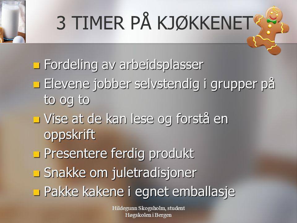 Hildegunn Skogsholm, student Høgskolen i Bergen 3 TIMER PÅ KJØKKENET  Fordeling av arbeidsplasser  Elevene jobber selvstendig i grupper på to og to