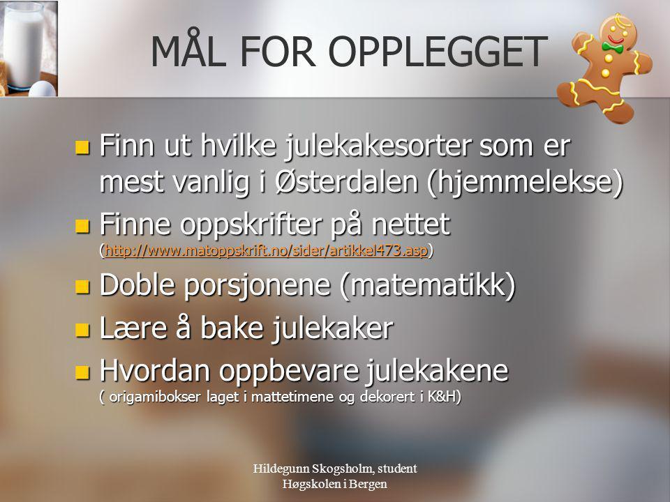 Hildegunn Skogsholm, student Høgskolen i Bergen MÅL FOR OPPLEGGET  Finn ut hvilke julekakesorter som er mest vanlig i Østerdalen (hjemmelekse)  Finn