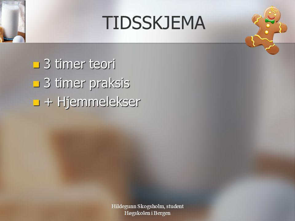 Hildegunn Skogsholm, student Høgskolen i Bergen TIDSSKJEMA  3 timer teori  3 timer praksis  + Hjemmelekser