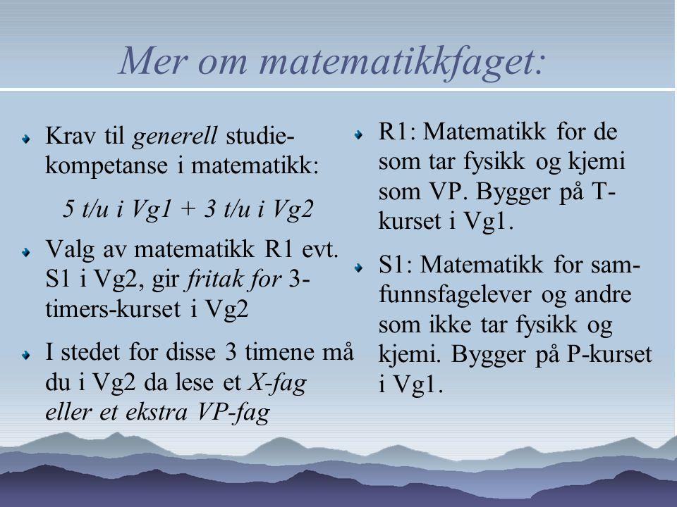 Mer om matematikkfaget: Krav til generell studie- kompetanse i matematikk: 5 t/u i Vg1 + 3 t/u i Vg2 Valg av matematikk R1 evt.