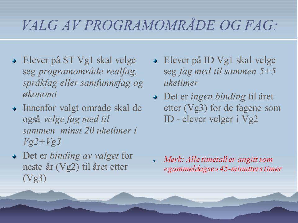 VALG AV PROGRAMOMRÅDE OG FAG: Elever på ST Vg1 skal velge seg programområde realfag, språkfag eller samfunnsfag og økonomi Innenfor valgt område skal de også velge fag med til sammen minst 20 uketimer i Vg2+Vg3 Det er binding av valget for neste år (Vg2) til året etter (Vg3) Elever på ID Vg1 skal velge seg fag med til sammen 5+5 uketimer Det er ingen binding til året etter (Vg3) for de fagene som ID - elever velger i Vg2 Merk: Alle timetall er angitt som «gammeldagse» 45-minutters timer