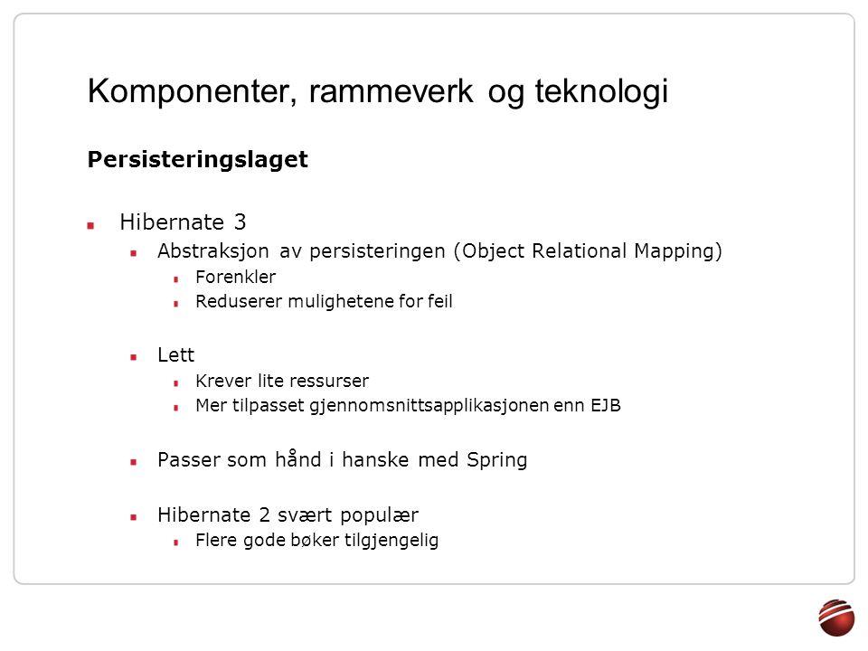 Komponenter, rammeverk og teknologi Persisteringslaget Hibernate 3 Abstraksjon av persisteringen (Object Relational Mapping) Forenkler Reduserer mulig