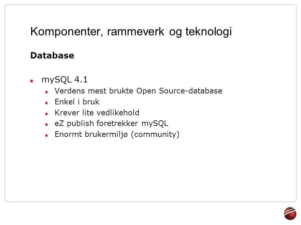 Komponenter, rammeverk og teknologi Database mySQL 4.1 Verdens mest brukte Open Source-database Enkel i bruk Krever lite vedlikehold eZ publish foretr