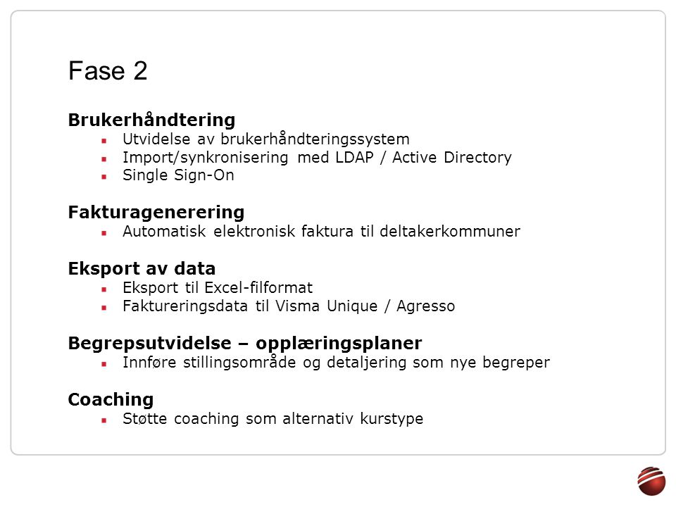 Fase 2 Brukerhåndtering Utvidelse av brukerhåndteringssystem Import/synkronisering med LDAP / Active Directory Single Sign-On Fakturagenerering Automa
