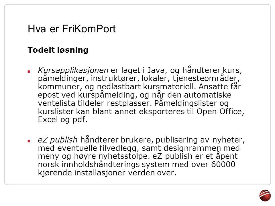 Hva er FriKomPort Brukerroller Brukerroller med ulik tilgang til systemet: Publikum Ansatt Kursansvarlig Opplæringsansvarlig Administrator Brukere, roller og sesjoner administreres av eZ publish, og refereres fra Java.