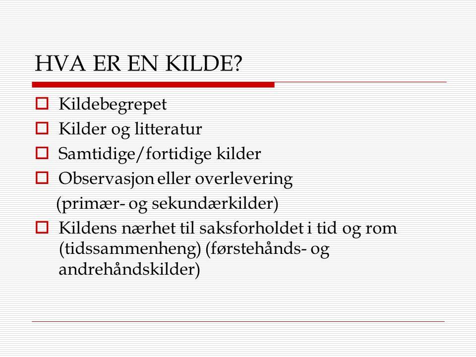 HVA ER EN KILDE?  Kildebegrepet  Kilder og litteratur  Samtidige/fortidige kilder  Observasjon eller overlevering (primær- og sekundærkilder)  Ki