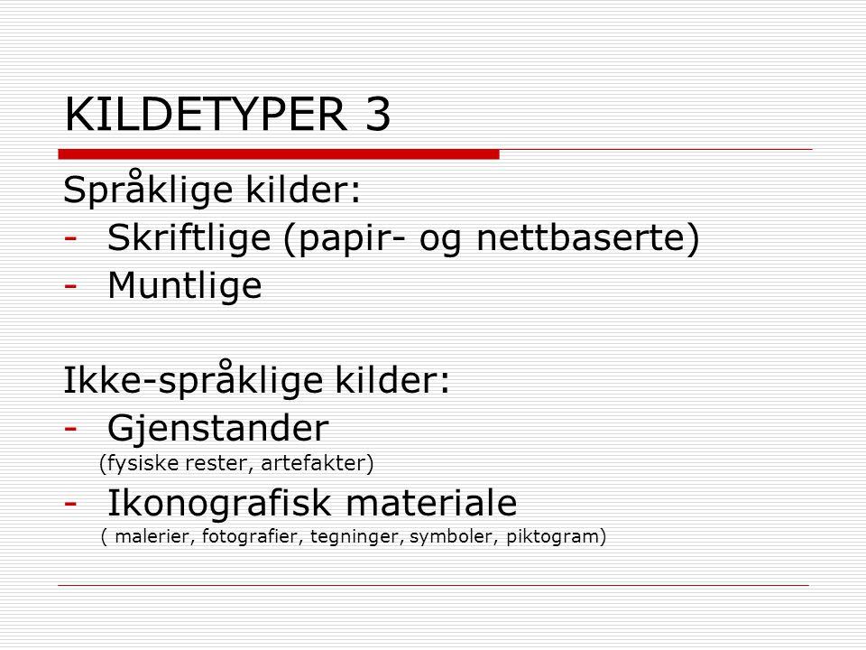 KILDETYPER 3 Språklige kilder: -Skriftlige (papir- og nettbaserte) -Muntlige Ikke-språklige kilder: -Gjenstander (fysiske rester, artefakter) -Ikonogr