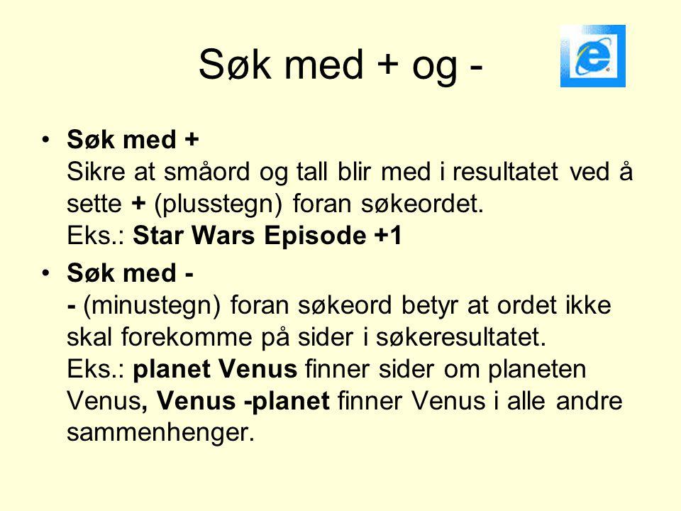 Søk med + og - •Søk med + Sikre at småord og tall blir med i resultatet ved å sette + (plusstegn) foran søkeordet. Eks.: Star Wars Episode +1 •Søk med