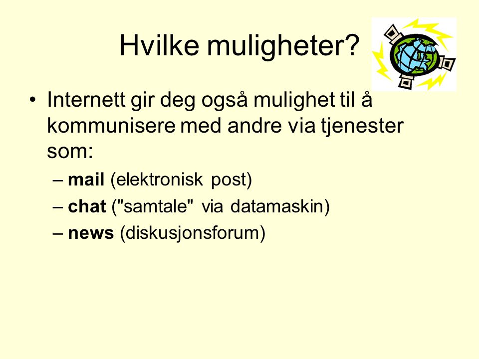 Hvilke muligheter? •Internett gir deg også mulighet til å kommunisere med andre via tjenester som: –mail (elektronisk post) –chat (