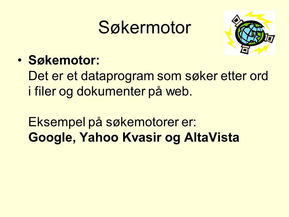 Søkermotor •Søkemotor: Det er et dataprogram som søker etter ord i filer og dokumenter på web. Eksempel på søkemotorer er: Google, Yahoo Kvasir og Alt