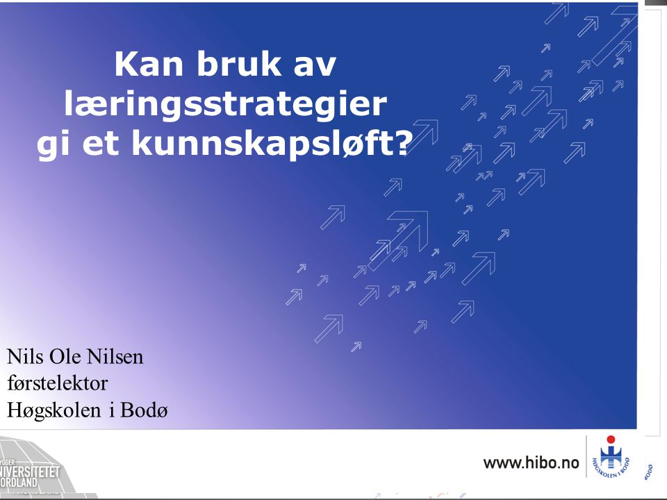 Nils Ole Nilsen førstelektor Høgskolen i Bodø Kan bruk av læringsstrategier gi et kunnskapsløft?