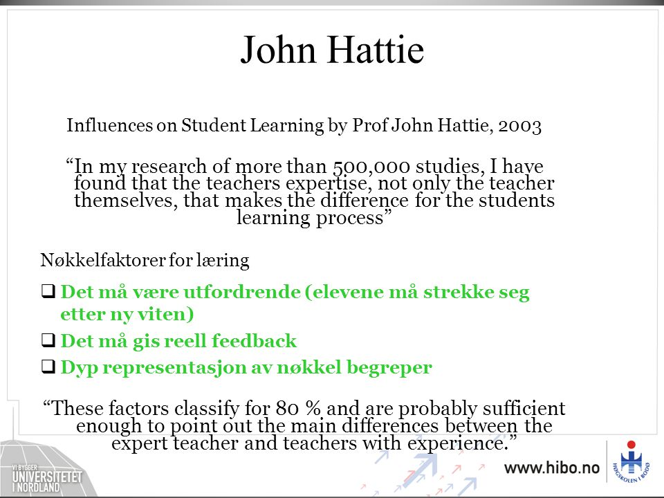 John Hattie Influences on Student Learning by Prof John Hattie, 2003 In my research of more than 500,000 studies, I have found that the teachers expertise, not only the teacher themselves, that makes the difference for the students learning process Nøkkelfaktorer for læring  Det må være utfordrende (elevene må strekke seg etter ny viten)  Det må gis reell feedback  Dyp representasjon av nøkkel begreper These factors classify for 80 % and are probably sufficient enough to point out the main differences between the expert teacher and teachers with experience.