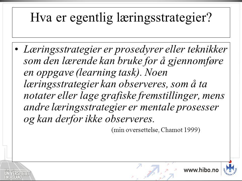Hva er egentlig læringsstrategier? •Læringsstrategier er prosedyrer eller teknikker som den lærende kan bruke for å gjennomføre en oppgave (learning t