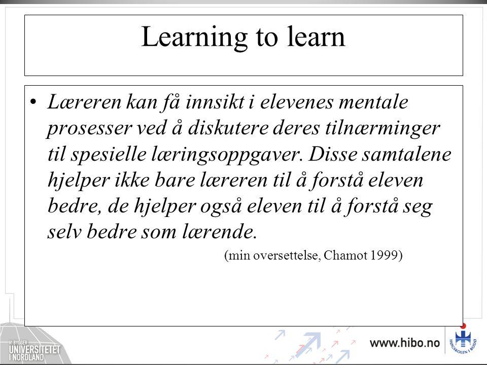 Learning to learn •Læreren kan få innsikt i elevenes mentale prosesser ved å diskutere deres tilnærminger til spesielle læringsoppgaver. Disse samtale