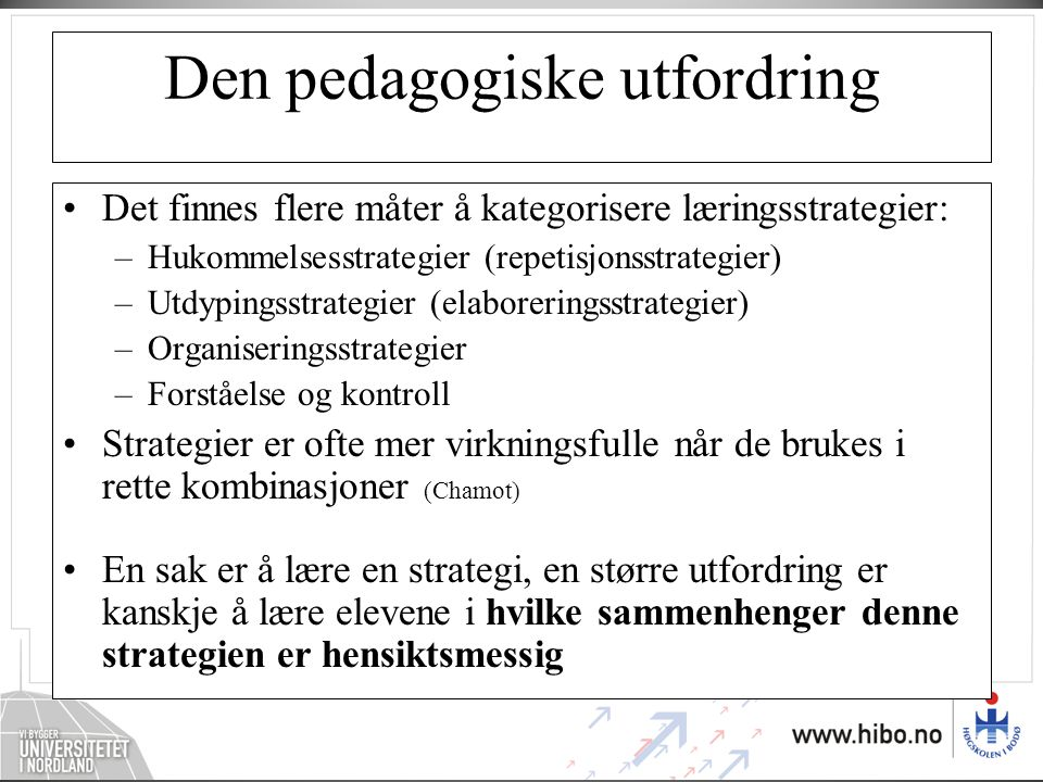 Den pedagogiske utfordring •Det finnes flere måter å kategorisere læringsstrategier: –Hukommelsesstrategier (repetisjonsstrategier) –Utdypingsstrategi