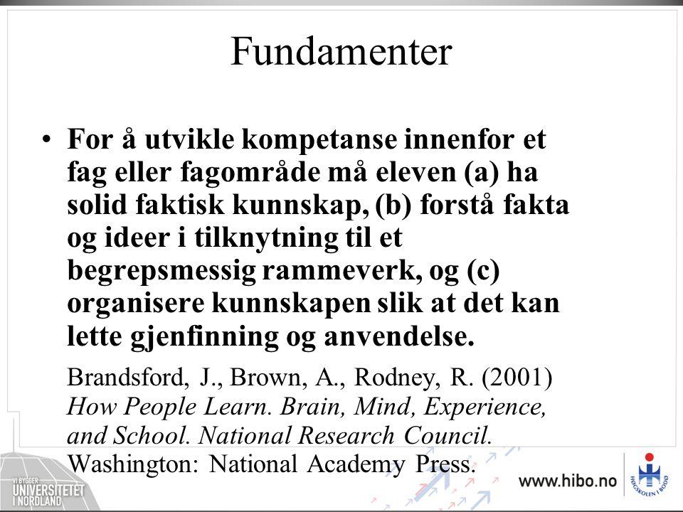 Fundamenter •For å utvikle kompetanse innenfor et fag eller fagområde må eleven (a) ha solid faktisk kunnskap, (b) forstå fakta og ideer i tilknytning