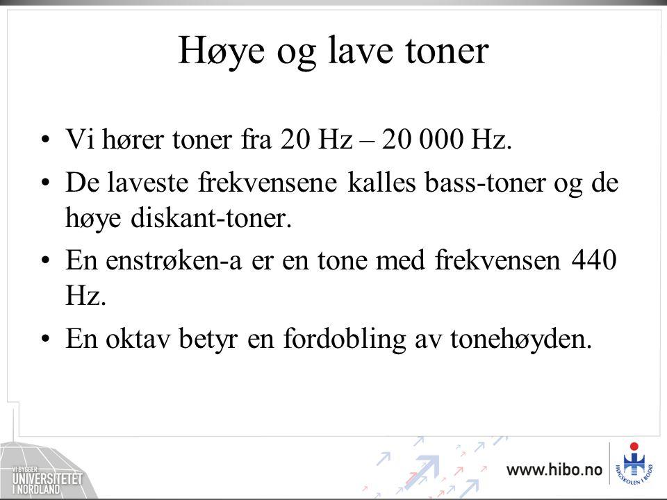 Høye og lave toner •Vi hører toner fra 20 Hz – 20 000 Hz. •De laveste frekvensene kalles bass-toner og de høye diskant-toner. •En enstrøken-a er en to