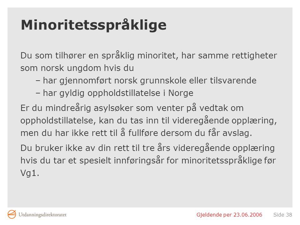 Gjeldende per 23.06.2006Side 38 Minoritetsspråklige Du som tilhører en språklig minoritet, har samme rettigheter som norsk ungdom hvis du –har gjennomført norsk grunnskole eller tilsvarende –har gyldig oppholdstillatelse i Norge Er du mindreårig asylsøker som venter på vedtak om oppholdstillatelse, kan du tas inn til videregående opplæring, men du har ikke rett til å fullføre dersom du får avslag.