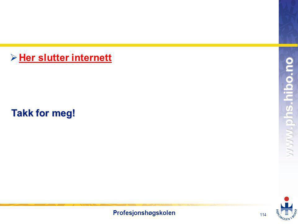 OMJ-98 www.phs.hibo.no 114 Profesjonshøgskolen  Her slutter internett Her slutter internett Takk for meg!
