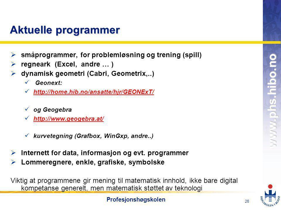 OMJ-98 www.phs.hibo.no 28 Profesjonshøgskolen Aktuelle programmer  småprogrammer, for problemløsning og trening (spill)  regneark (Excel, andre … )  dynamisk geometri (Cabri, Geometrix,..)  Geonext:  http://home.hib.no/ansatte/hjr/GEONExT/ http://home.hib.no/ansatte/hjr/GEONExT/  og Geogebra  http://www.geogebra.at/ http://www.geogebra.at/  kurvetegning (Grafbox, WinGxp, andre..)  Internett for data, informasjon og evt.