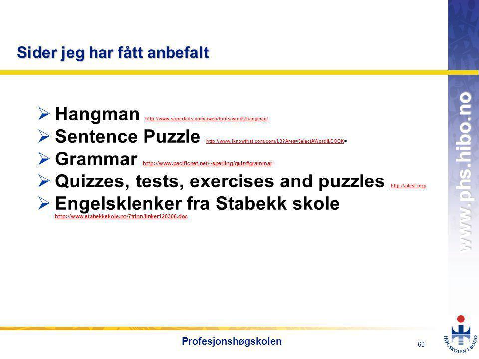 OMJ-98 www.phs.hibo.no 60 Profesjonshøgskolen Sider jeg har fått anbefalt  Hangman http://www.superkids.com/aweb/tools/words/hangman/ http://www.superkids.com/aweb/tools/words/hangman/  Sentence Puzzle http://www.iknowthat.com/com/L3?Area=SelectAWord&COOK= http://www.iknowthat.com/com/L3?Area=SelectAWord&COOK  Grammar http://www.pacificnet.net/~sperling/quiz/#grammar http://www.pacificnet.net/~sperling/quiz/#grammar  Quizzes, tests, exercises and puzzles http://a4esl.org/ http://a4esl.org/  Engelsklenker fra Stabekk skole http://www.stabekkskole.no/7trinn/linker120306.doc http://www.stabekkskole.no/7trinn/linker120306.doc