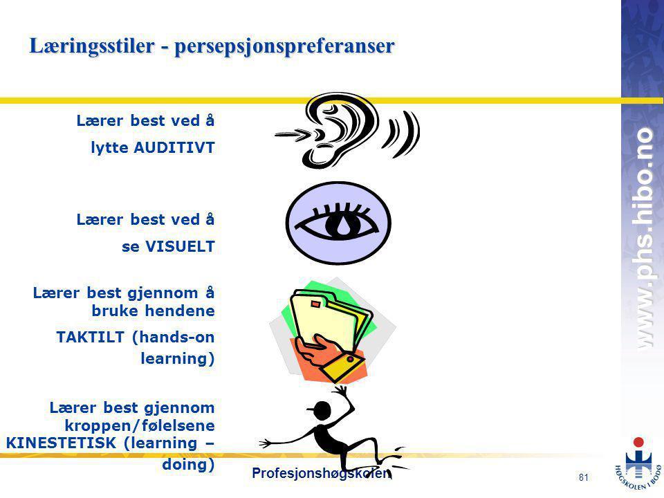 OMJ-98 www.phs.hibo.no 81 Profesjonshøgskolen Læringsstiler - persepsjonspreferanser Lærer best ved å lytte AUDITIVT Lærer best ved å se VISUELT Lærer best gjennom å bruke hendene TAKTILT (hands-on learning) Lærer best gjennom kroppen/følelsene KINESTETISK (learning – doing)