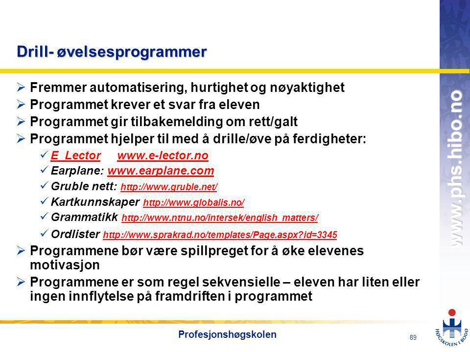 OMJ-98 www.phs.hibo.no 89 Profesjonshøgskolen Drill- øvelsesprogrammer  Fremmer automatisering, hurtighet og nøyaktighet  Programmet krever et svar fra eleven  Programmet gir tilbakemelding om rett/galt  Programmet hjelper til med å drille/øve på ferdigheter:  E_Lector www.e-lector.no E_Lectorwww.e-lector.no  Earplane: www.earplane.comwww.earplane.com  Gruble nett: http://www.gruble.net/ http://www.gruble.net/  Kartkunnskaper http://www.globalis.no/ http://www.globalis.no/  Grammatikk http://www.ntnu.no/intersek/english_matters/ http://www.ntnu.no/intersek/english_matters/  Ordlister http://www.sprakrad.no/templates/Page.aspx?id=3345 http://www.sprakrad.no/templates/Page.aspx?id=3345  Programmene bør være spillpreget for å øke elevenes motivasjon  Programmene er som regel sekvensielle – eleven har liten eller ingen innflytelse på framdriften i programmet