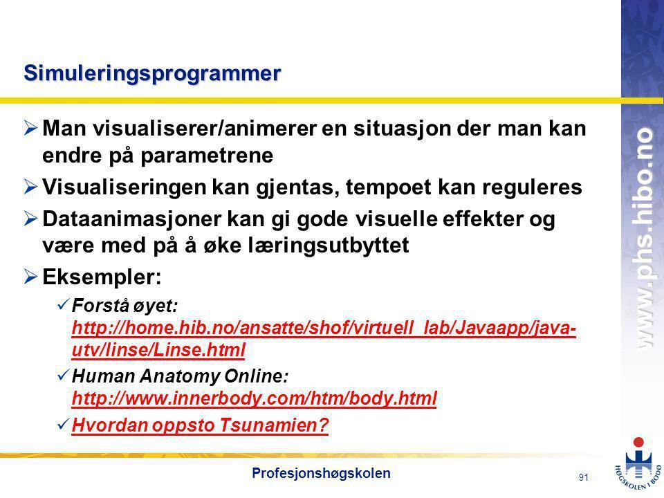 OMJ-98 www.phs.hibo.no 91 Profesjonshøgskolen Simuleringsprogrammer  Man visualiserer/animerer en situasjon der man kan endre på parametrene  Visualiseringen kan gjentas, tempoet kan reguleres  Dataanimasjoner kan gi gode visuelle effekter og være med på å øke læringsutbyttet  Eksempler:  Forstå øyet: http://home.hib.no/ansatte/shof/virtuell_lab/Javaapp/java- utv/linse/Linse.html http://home.hib.no/ansatte/shof/virtuell_lab/Javaapp/java- utv/linse/Linse.html  Human Anatomy Online: http://www.innerbody.com/htm/body.html http://www.innerbody.com/htm/body.html  Hvordan oppsto Tsunamien.