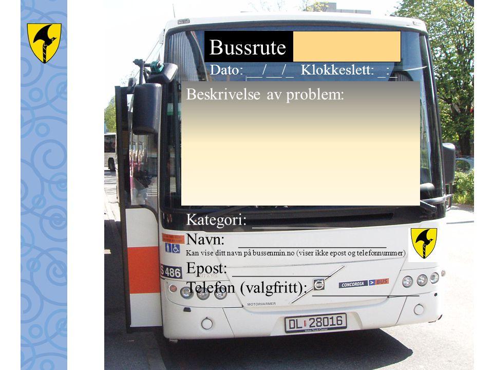 Bussrute Beskrivelse av problem: Kategori: ____________ Dato: __/__/_ Klokkeslett: _:_ Navn: __________________ Kan vise ditt navn på bussenmin.no (viser ikke epost og telefonnummer) Epost: ____________ Telefon (valgfritt): _____________